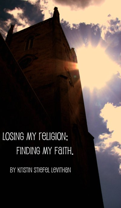 Losing My Religion; Finding My Faith. - Kristen Stiefel Levithan